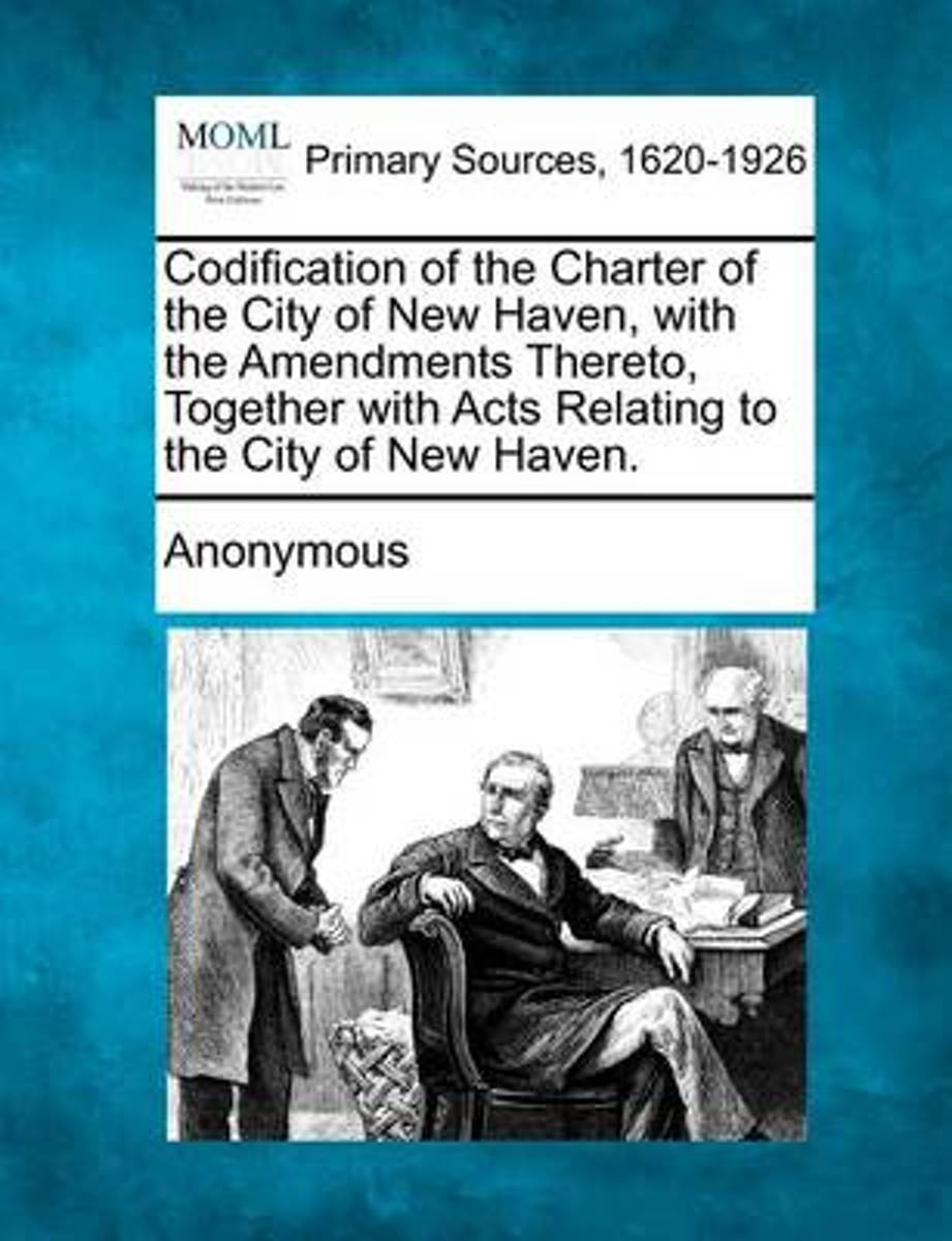 Codification of the Charter of the City of New Haven, with the Amendments Thereto, Together with Acts Relating to the City of New Haven.