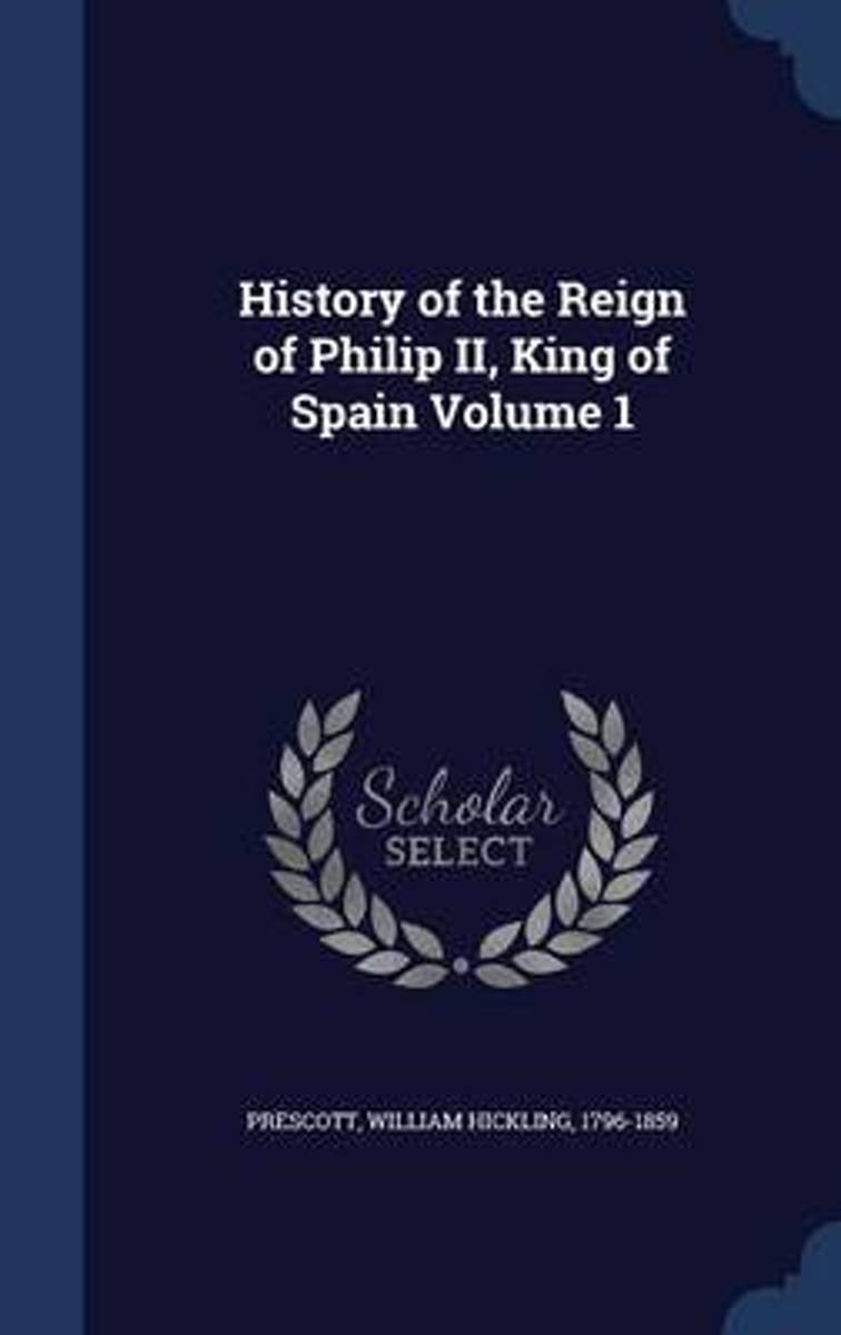 History of the Reign of Philip II, King of Spain; Volume 1