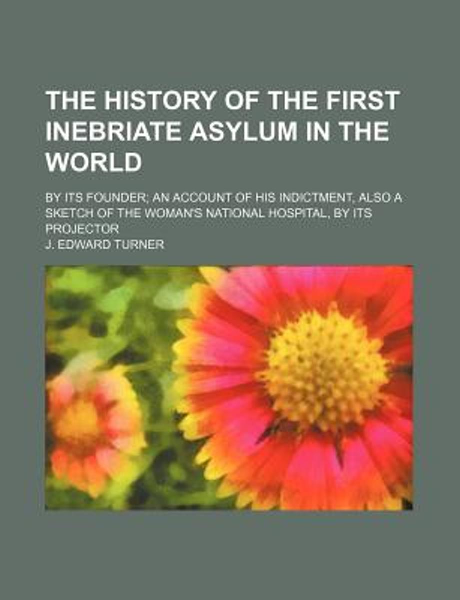 The History of the First Inebriate Asylum in the World; By Its Founder an Account of His Indictment, Also a Sketch of the Woman's National Hospital, B