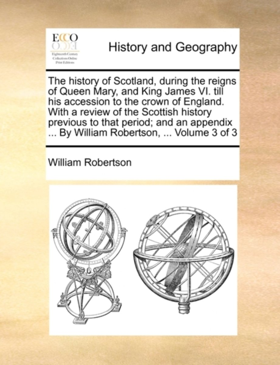 The History of Scotland, During the Reigns of Queen Mary, and King James VI. Till His Accession to the Crown of England. with a Review of the Scottish History Previous to That Period; And an