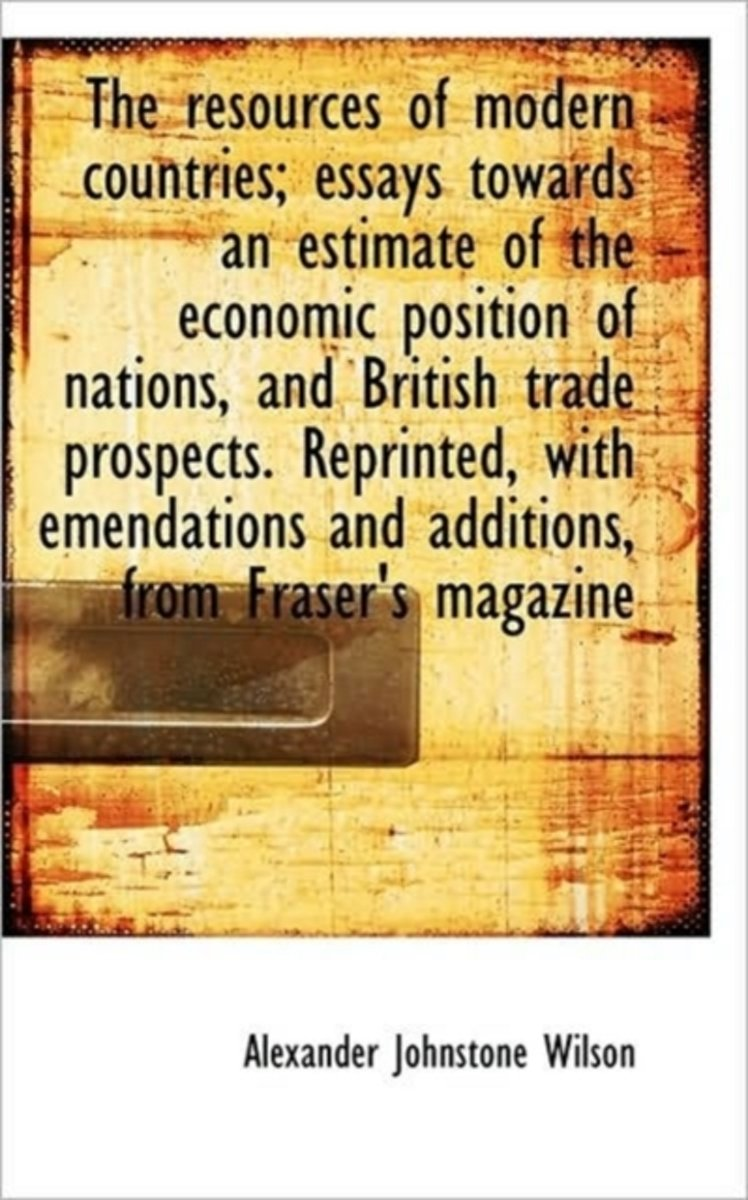Resources of Modern Countries; Essays Towards an Estimate of the Economic Position of Nations