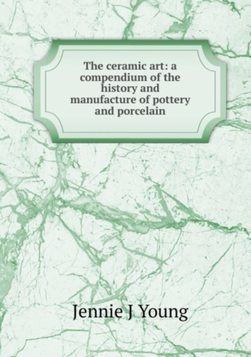 The Ceramic Art: a Compendium of the History and Manufacture of Pottery and Porcelain
