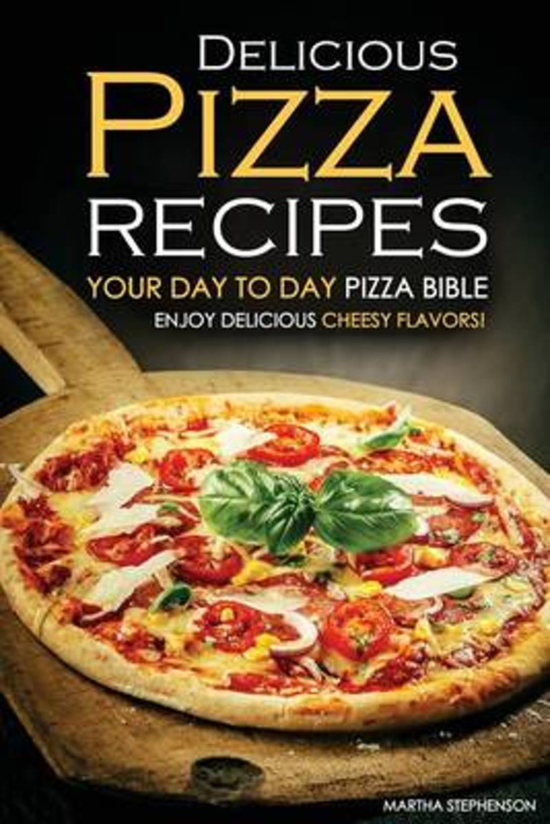 Delicious Pizza Recipes - Your Day to Day Pizza Bible