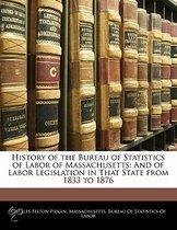 History Of The Bureau Of Statistics Of Labor Of Massachusetts: And Of Labor Legislation In That State From 1833 To 1876