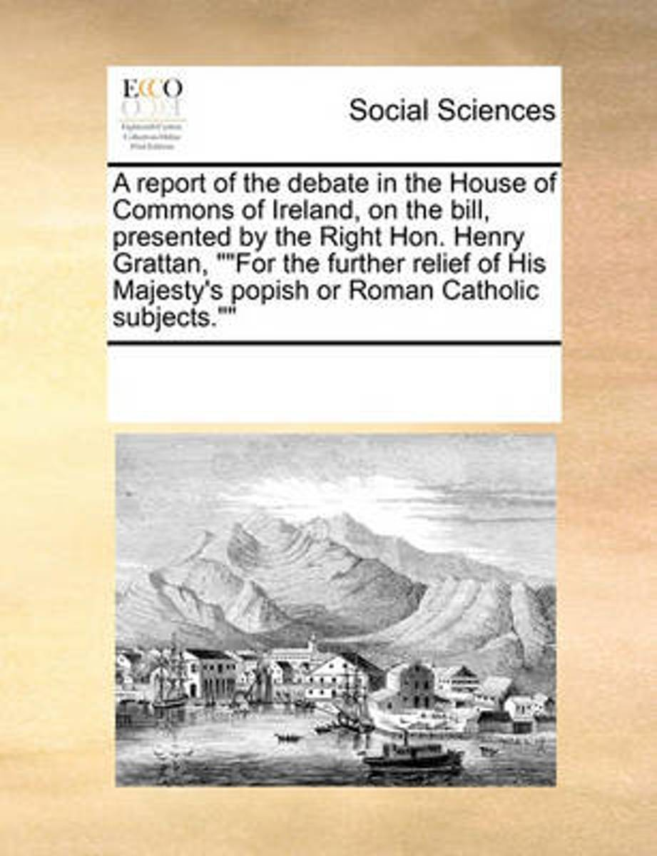 A Report of the Debate in the House of Commons of Ireland, on the Bill, Presented by the Right Hon. Henry Grattan, For the Further Relief of His Majesty's Popish or Roman Catholic Subjects.
