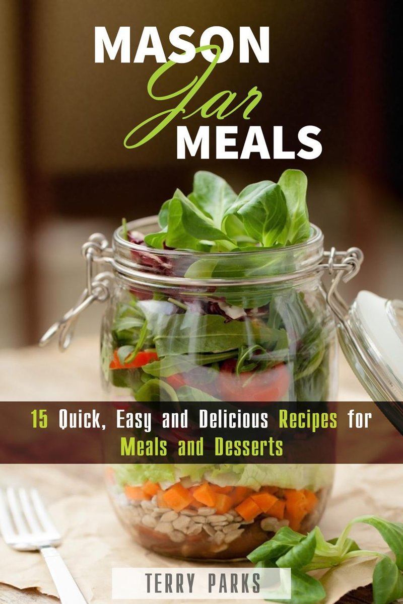 Mason Jar Meals: 15 Quick, Easy and Delicious Recipes for Meals and Desserts