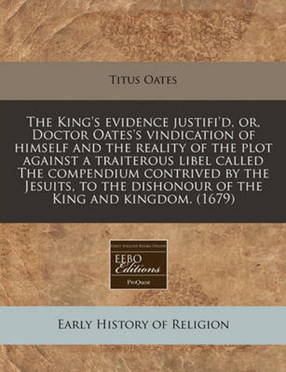 The King's Evidence Justifi'd, Or, Doctor Oates's Vindication of Himself and the Reality of the Plot Against a Traiterous Libel Called the Compendium Contrived by the Jesuits, to the Dishonou