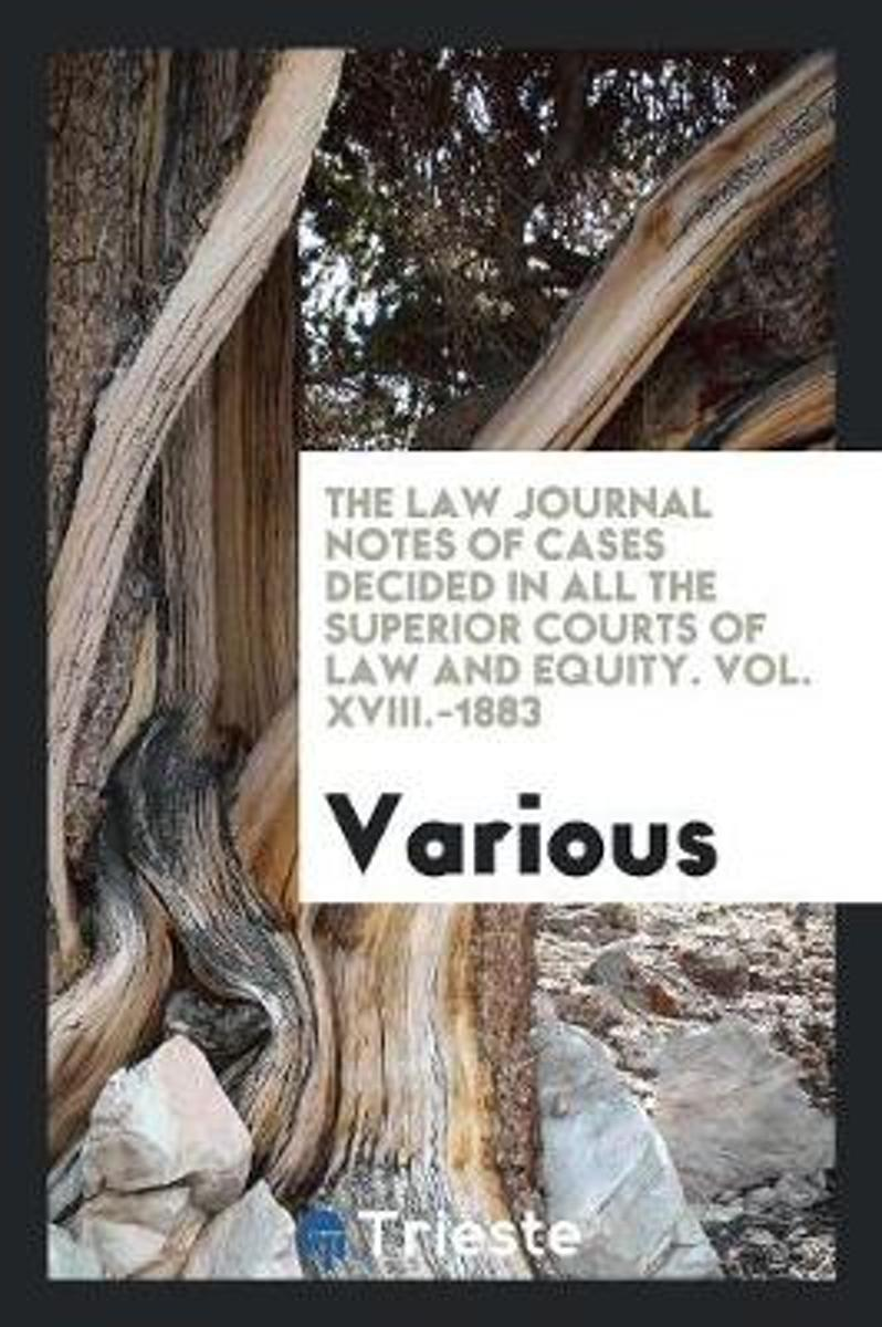 The Law Journal Notes of Cases Decided in All the Superior Courts of Law and Equity. Vol. XVIII.-1883
