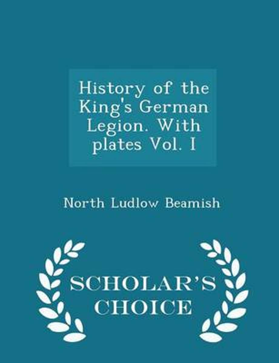 History of the King's German Legion. with Plates Vol. I - Scholar's Choice Edition