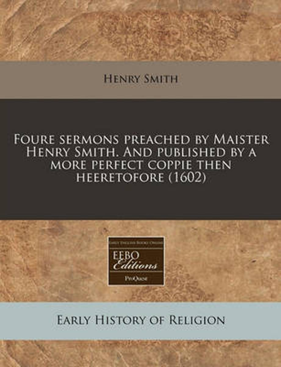 Foure Sermons Preached by Maister Henry Smith. and Published by a More Perfect Coppie Then Heeretofore (1602)