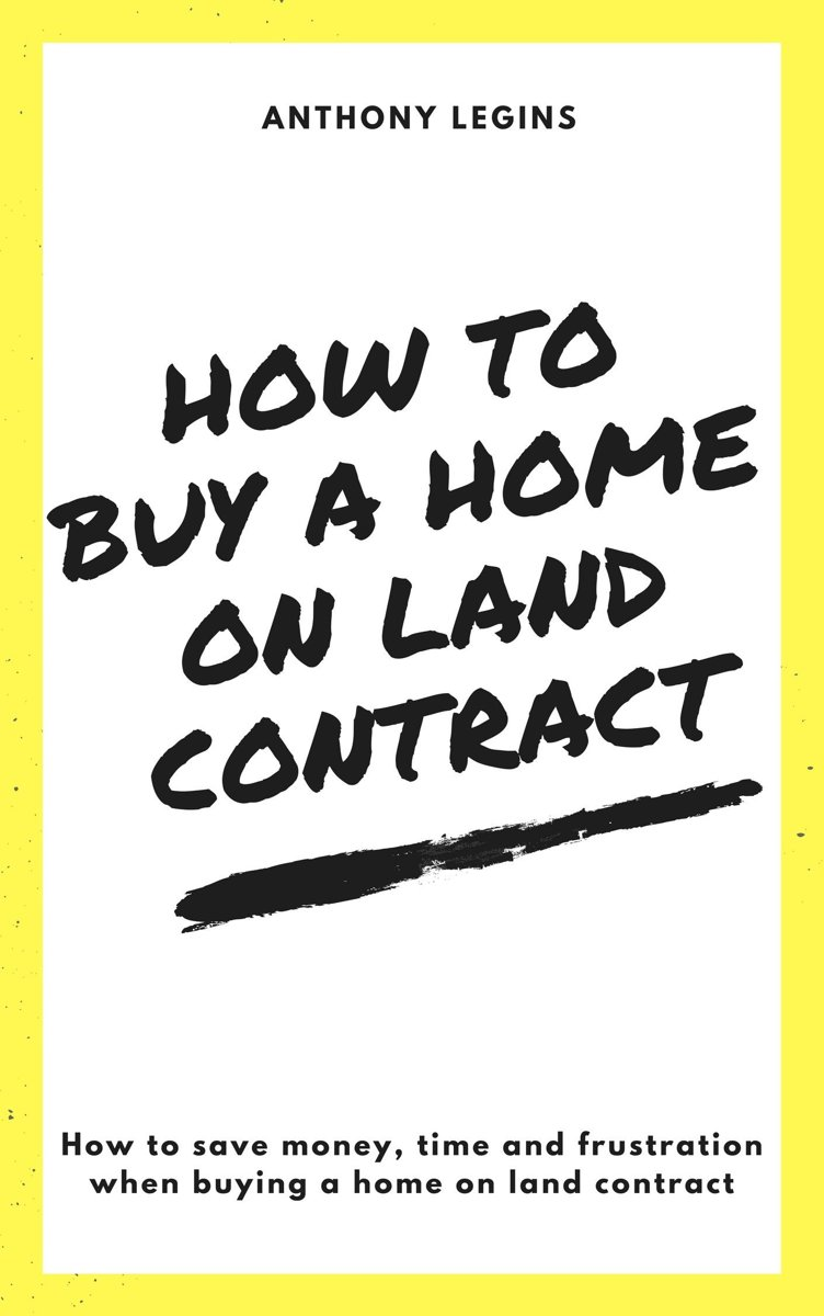 How To Buy A Home On Land Contract: How To Save Money, Time and Frustration When Buying A Home On Land Contract
