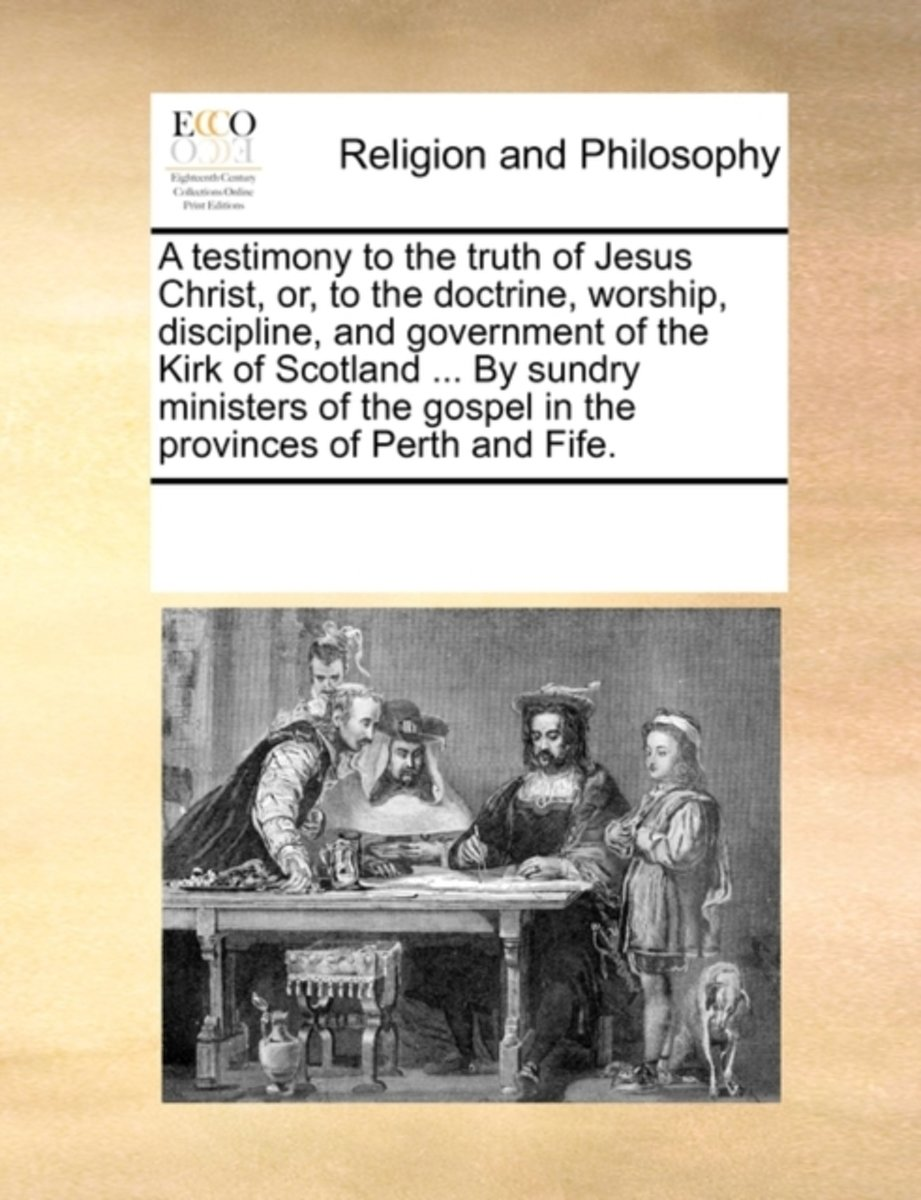 A Testimony to the Truth of Jesus Christ, or to the Doctrine, Worship, Discipline, and Government of the Kirk of Scotland, ... by Sundry Ministers of the Gospel in the Provinces of Perth and