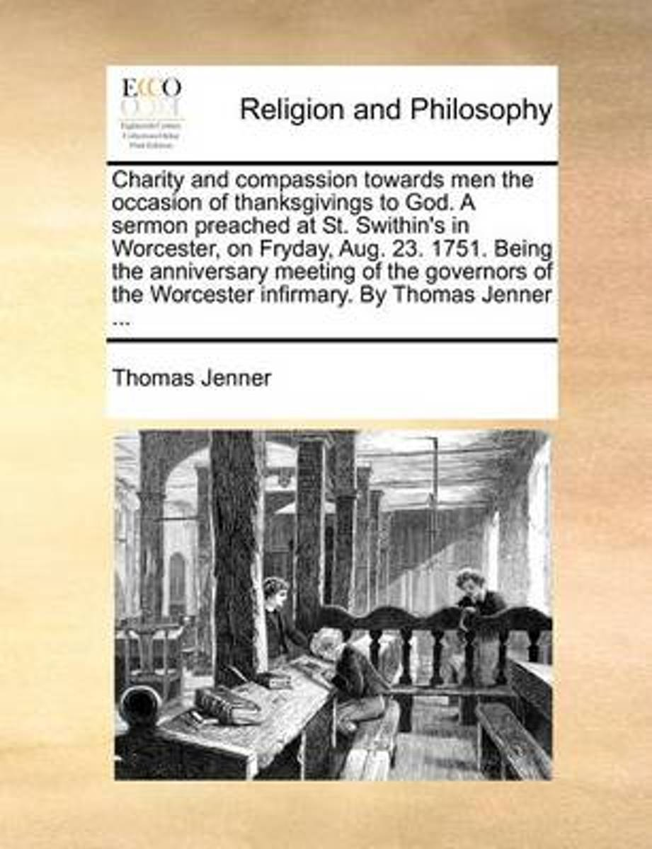 Charity and Compassion Towards Men the Occasion of Thanksgivings to God. a Sermon Preached at St. Swithin's in Worcester, on Fryday, Aug. 23. 1751. Being the Anniversary Meeting of the Govern