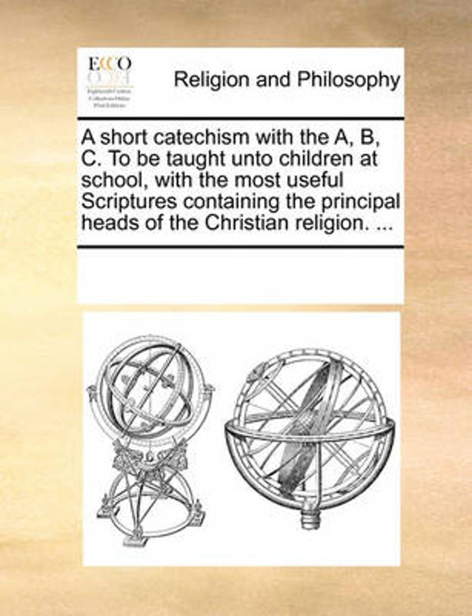 A Short Catechism with the A, B, C. to Be Taught Unto Children at School, with the Most Useful Scriptures Containing the Principal Heads of the Christian Religion. ...