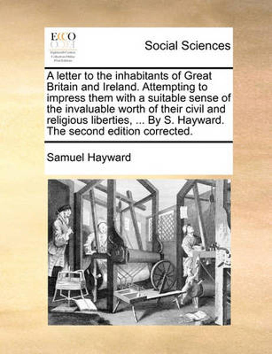 A Letter to the Inhabitants of Great Britain and Ireland. Attempting to Impress Them with a Suitable Sense of the Invaluable Worth of Their Civil and Religious Liberties, ... by S. Hayward. t