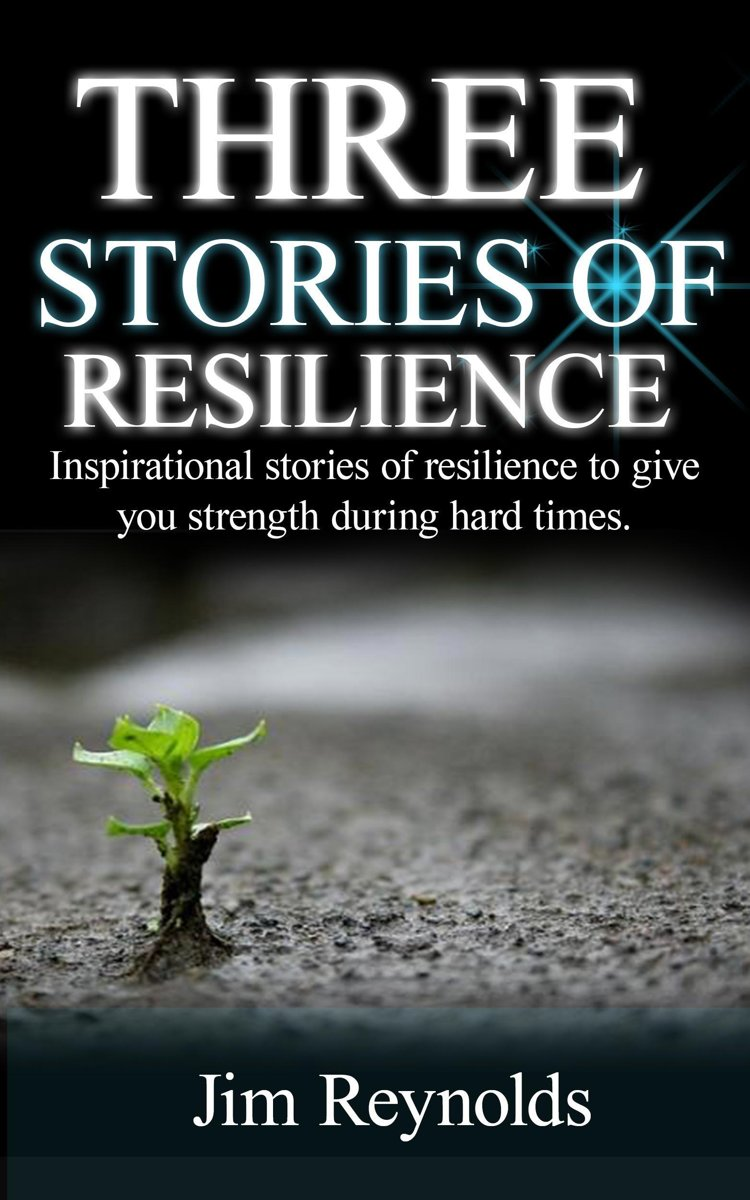 Three Stories Of Resilience: Inspirational Stories Of Resilience To Give You Strength During Hard Times.