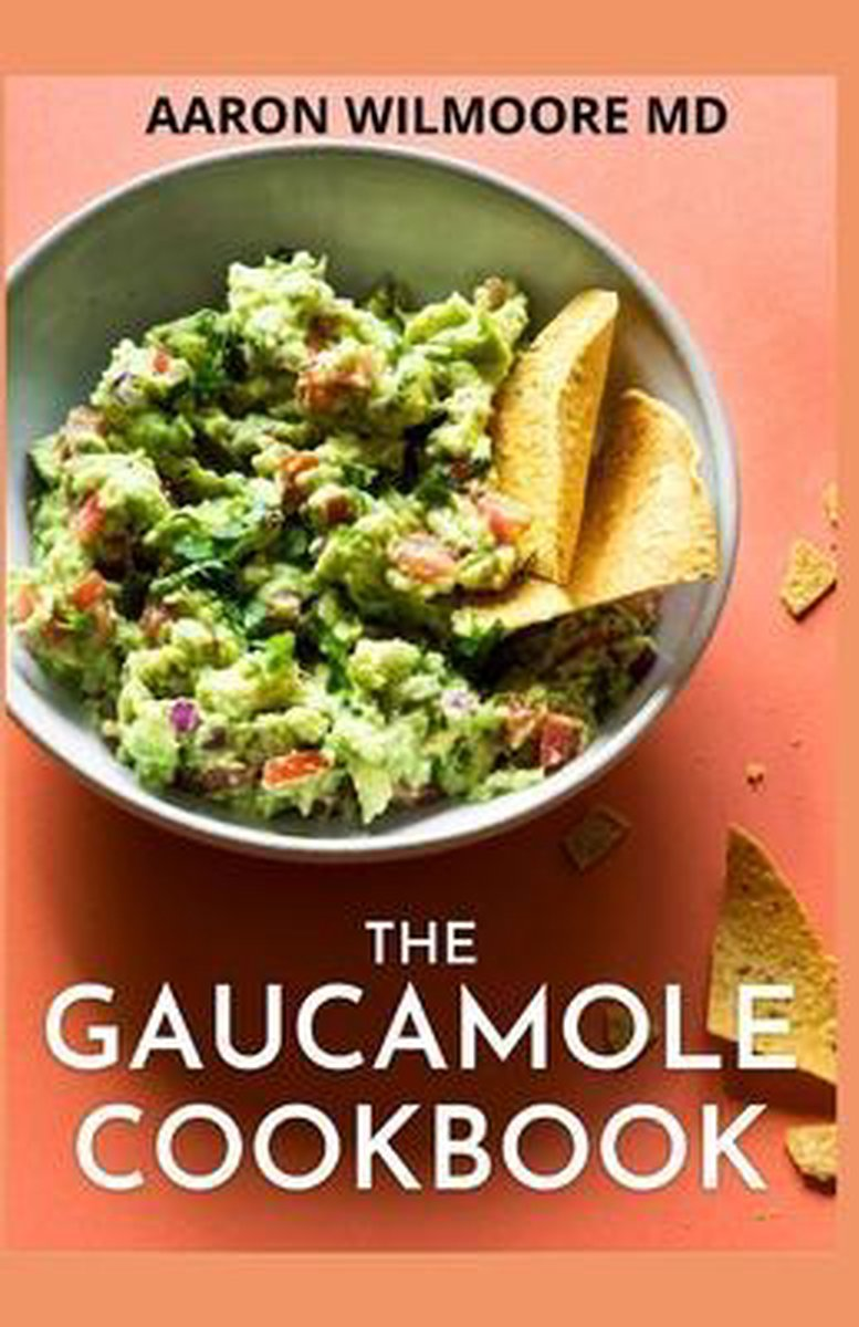 The Gaucamole Cookbook: Different Ways to Make Delicious Guacamole with these Genuine Guacamole Recipes