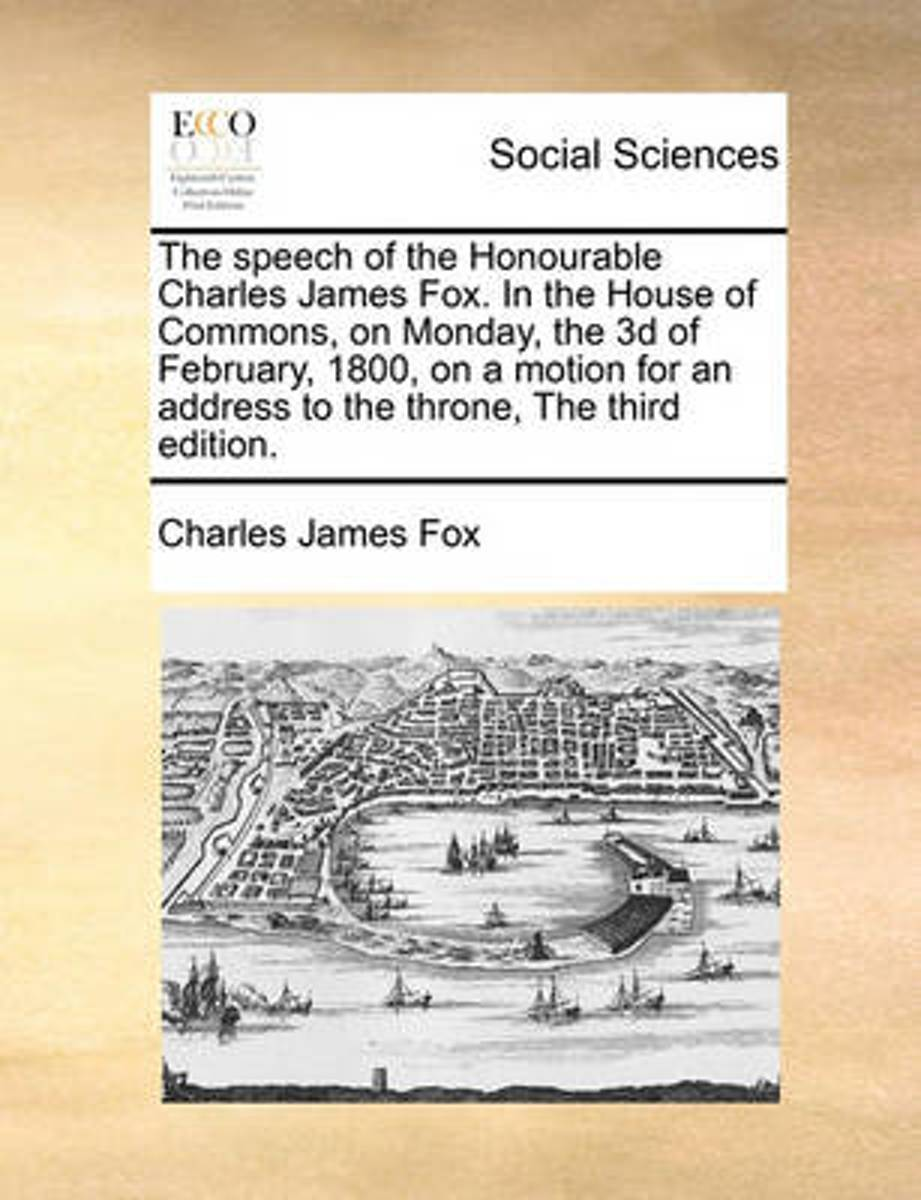 The Speech of the Honourable Charles James Fox. in the House of Commons, on Monday, the 3D of February, 1800, on a Motion for an Address to the Throne, the Third Edition.