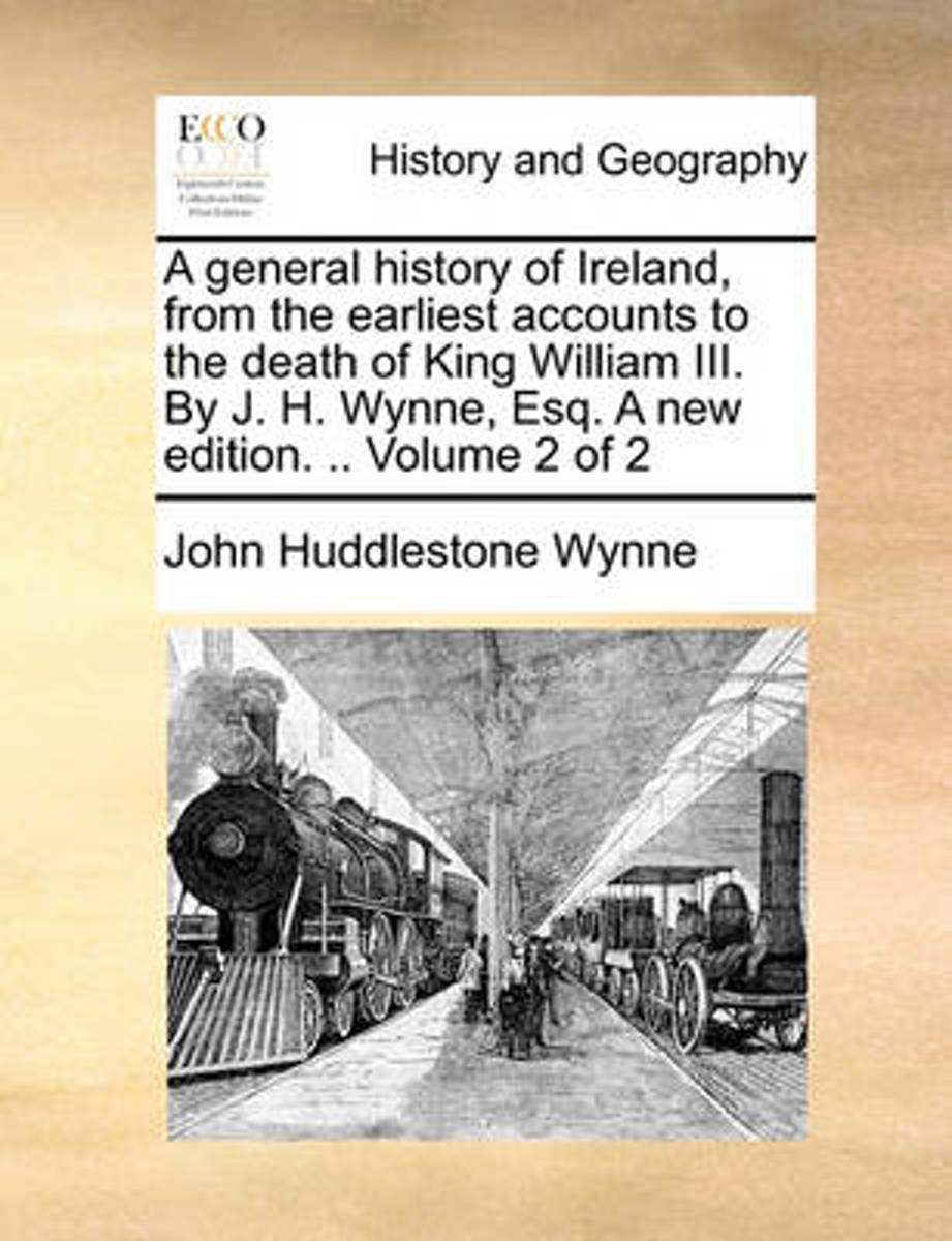 A General History of Ireland, from the Earliest Accounts to the Death of King William III. by J. H. Wynne, Esq. a New Edition. .. Volume 2 of 2