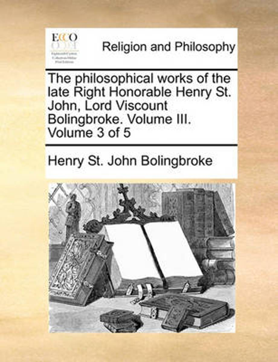 The Philosophical Works of the Late Right Honorable Henry St. John, Lord Viscount Bolingbroke. Volume III. Volume 3 of 5