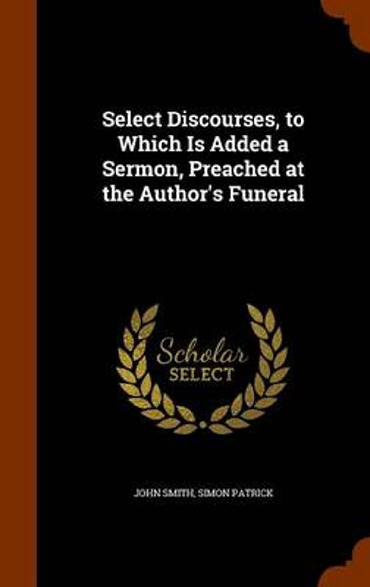 Select Discourses, to Which Is Added a Sermon, Preached at the Author's Funeral