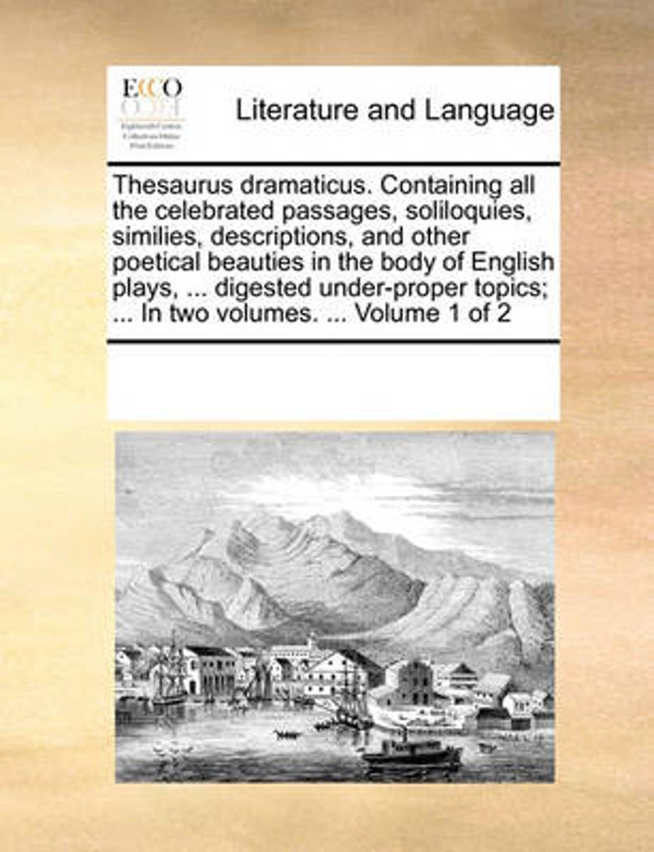 Thesaurus Dramaticus. Containing All the Celebrated Passages, Soliloquies, Similies, Descriptions, and Other Poetical Beauties in the Body of English Plays, ... Digested Under-Proper Topics;