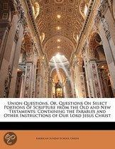 Union Questions, Or, Questions On Select Portions Of Scripture From The Old And New Testaments