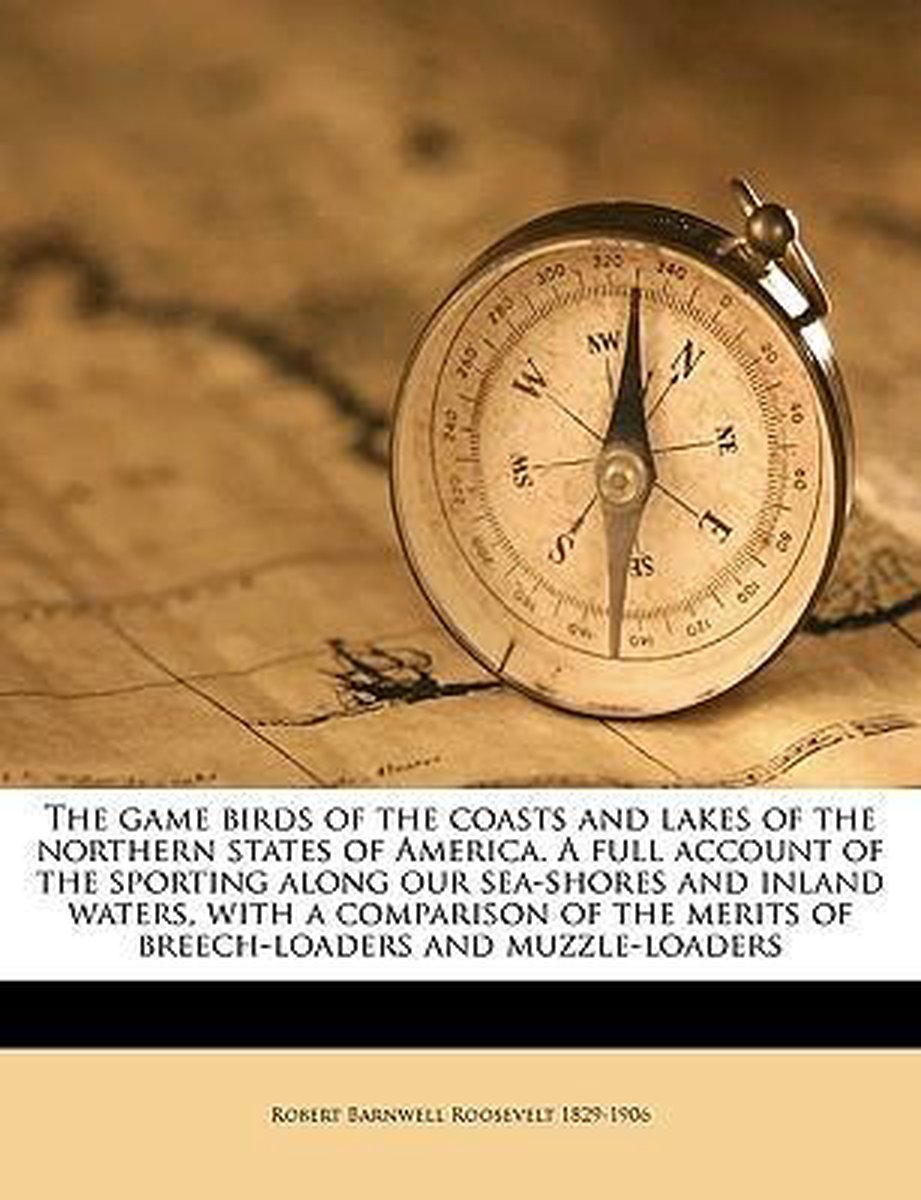 The Game Birds of the Coasts and Lakes of the Northern States of America. a Full Account of the Sporting Along Our Sea-Shores and Inland Waters, with a Comparison of the Merits of Breech-Load