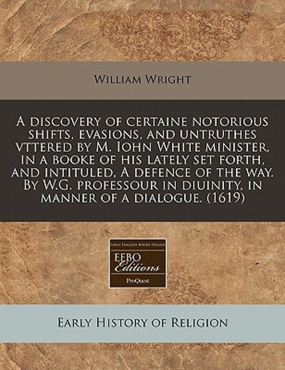 A Discovery of Certaine Notorious Shifts, Evasions, and Untruthes Vttered by M. Iohn White Minister, in a Booke of His Lately Set Forth, and Intituled, a Defence of the Way. by W.G. Professou