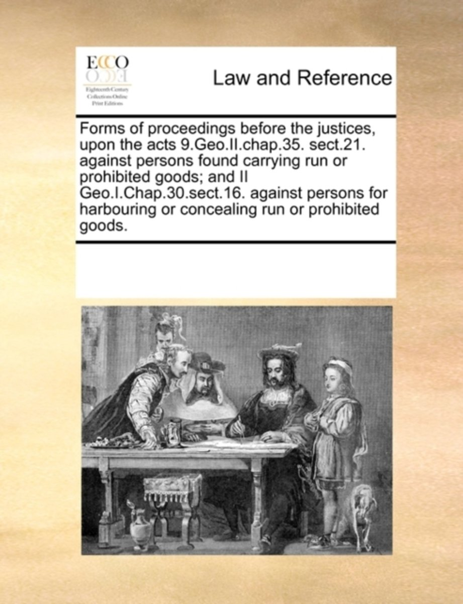 Forms of Proceedings Before the Justices, Upon the Acts 9.Geo.II.Chap.35. Sect.21. Against Persons Found Carrying Run or Prohibited Goods; And II Geo.I.Chap.30.Sect.16. Against Persons for Ha