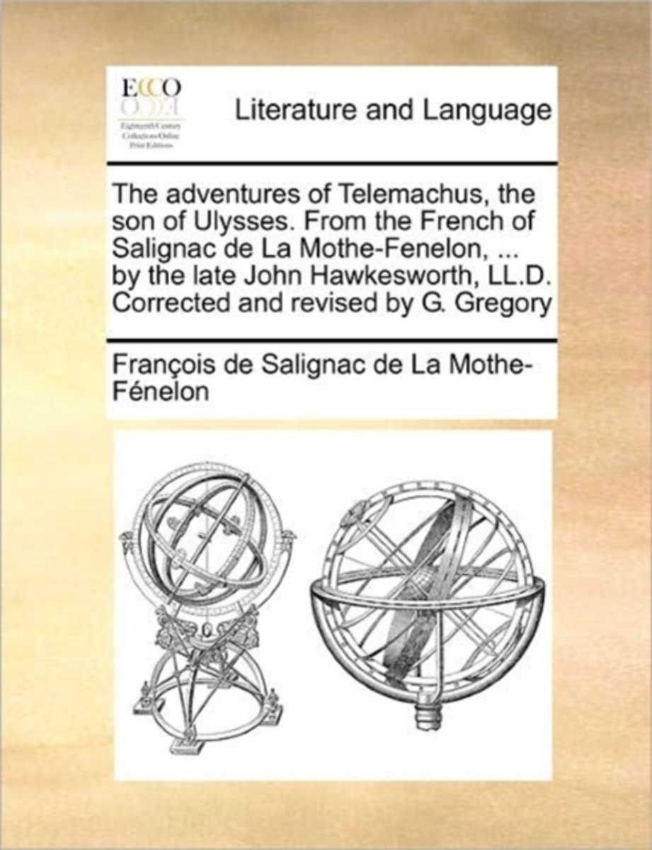 The Adventures of Telemachus, the Son of Ulysses. from the French of Salignac de La Mothe-Fenelon, ... by the Late John Hawkesworth, LL.D. Corrected and Revised by G. Gregory