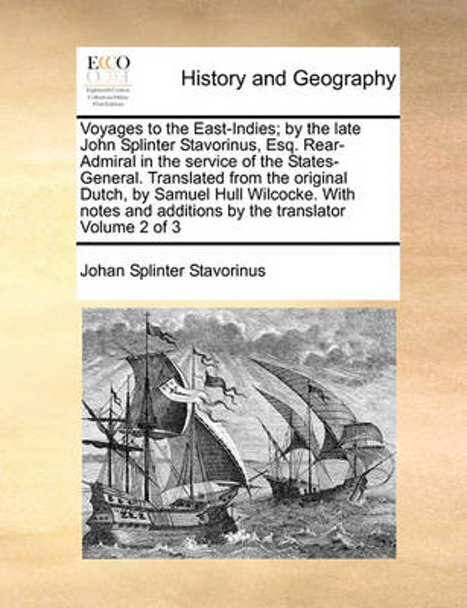 Voyages to the East-Indies; By the Late John Splinter Stavorinus, Esq. Rear-Admiral in the Service of the States-General. Translated from the Original Dutch, by Samuel Hull Wilcocke. with Not