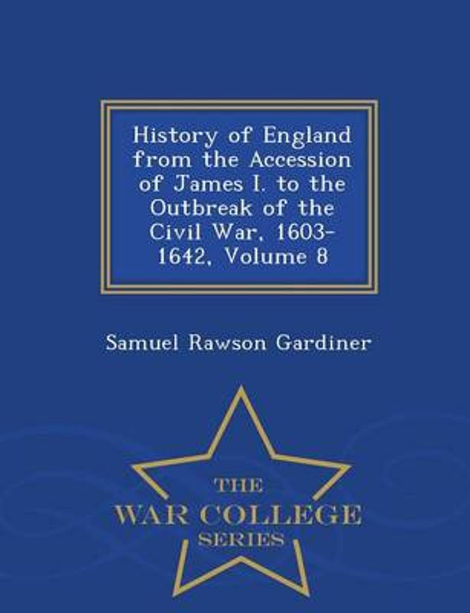 History of England from the Accession of James I. to the Outbreak of the Civil War, 1603-1642, Volume 8 - War College Series