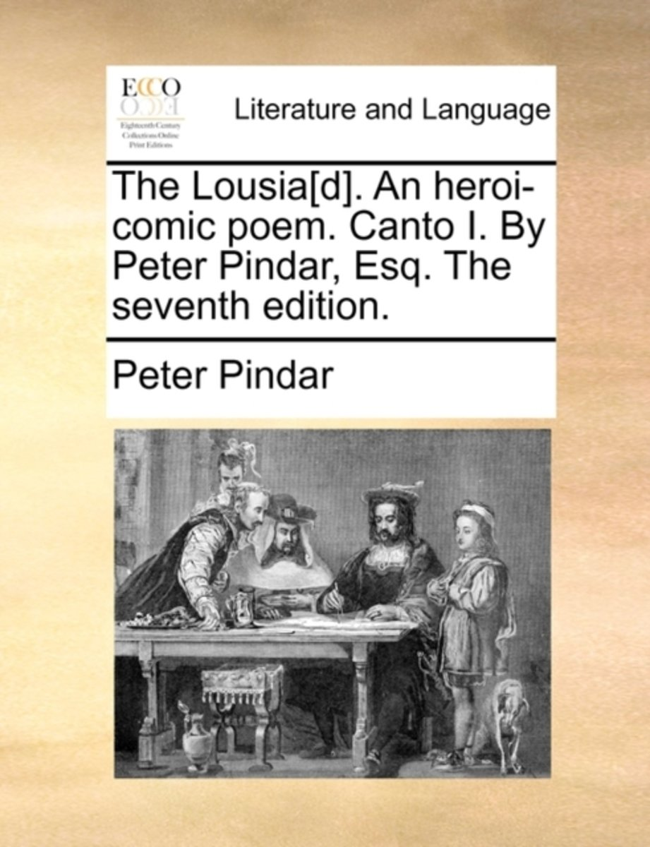 The Lousia[d]. an Heroi-Comic Poem. Canto I. by Peter Pindar, Esq. the Seventh Edition.