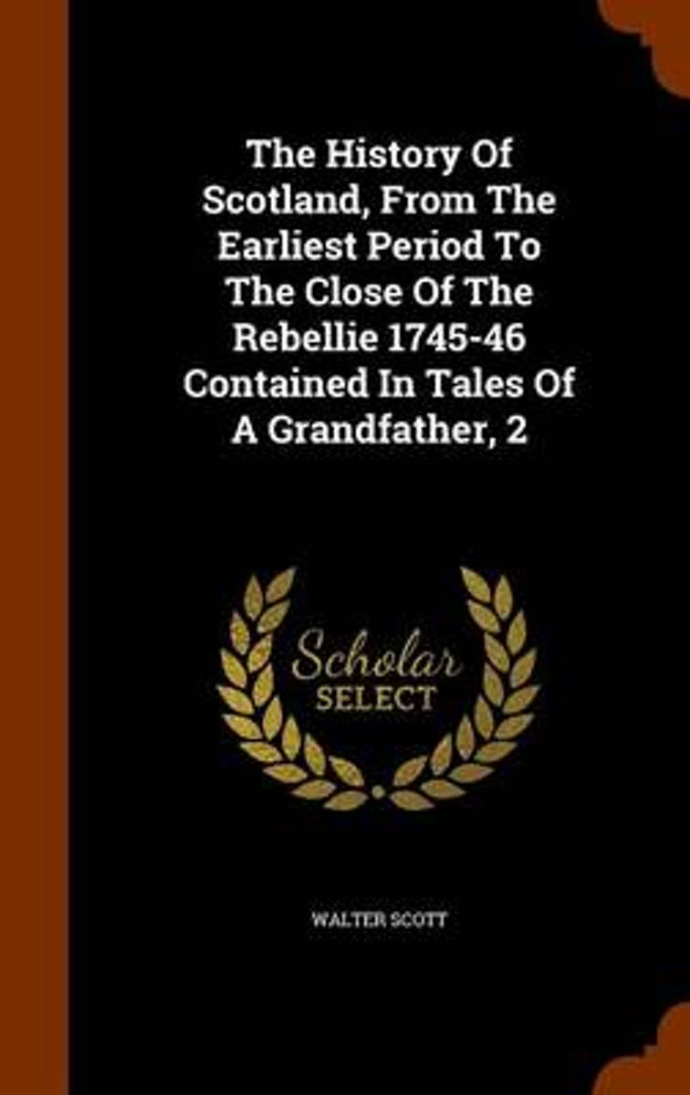 The History of Scotland, from the Earliest Period to the Close of the Rebellie 1745-46 Contained in Tales of a Grandfather, 2