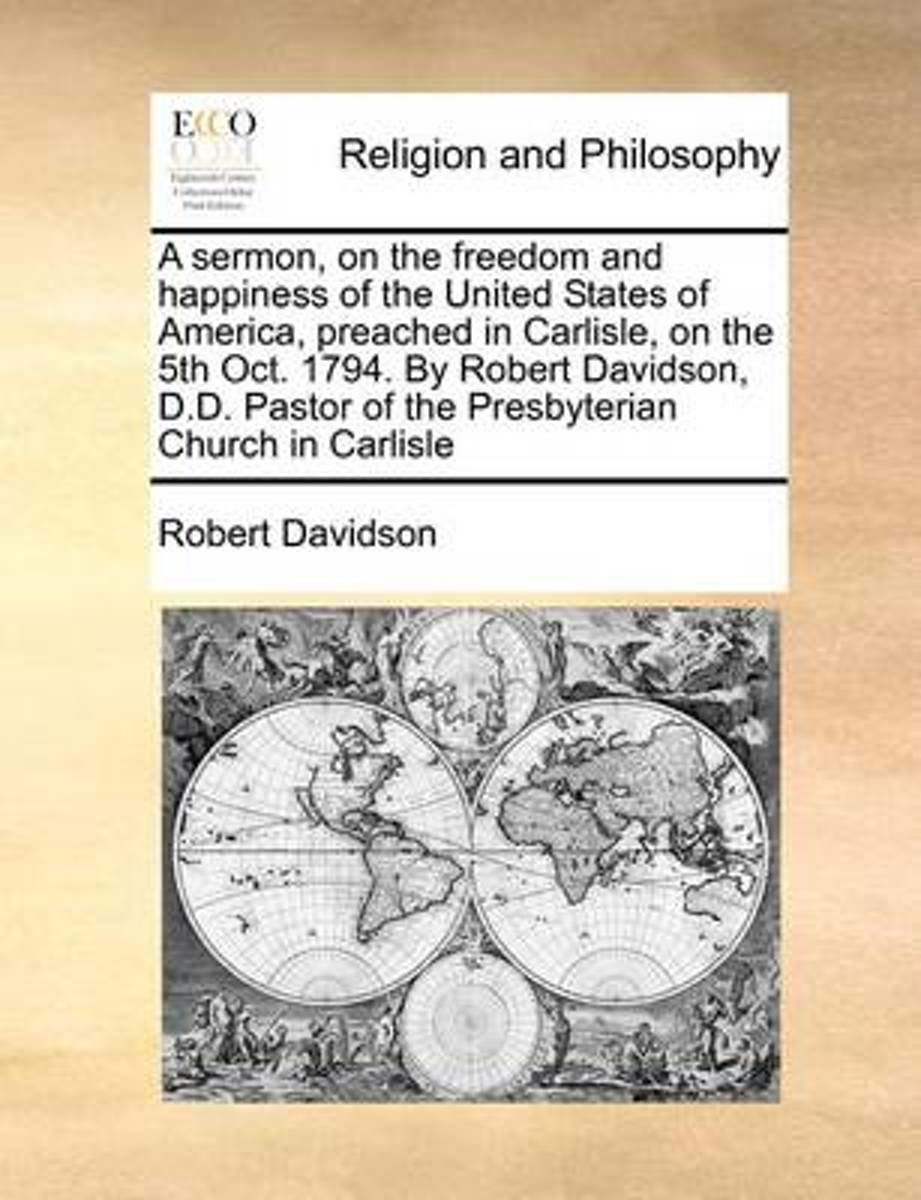 A Sermon, on the Freedom and Happiness of the United States of America, Preached in Carlisle, on the 5th Oct. 1794. by Robert Davidson, D.D. Pastor of the Presbyterian Church in Carlisle