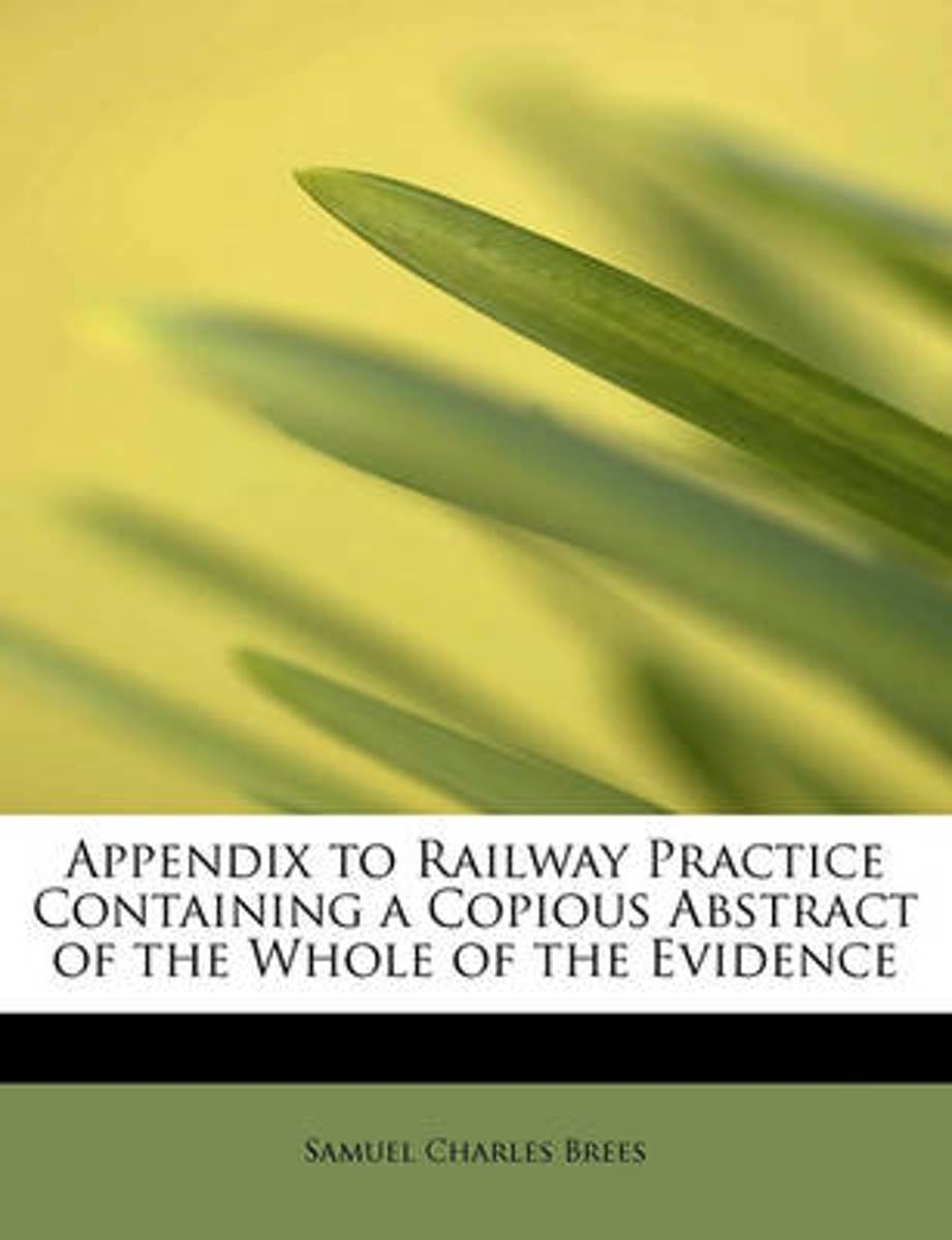 Appendix to Railway Practice Containing a Copious Abstract of the Whole of the Evidence