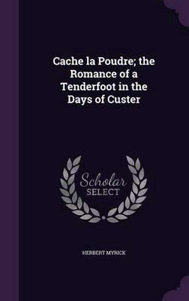 Cache La Poudre; The Romance of a Tenderfoot in the Days of Custer