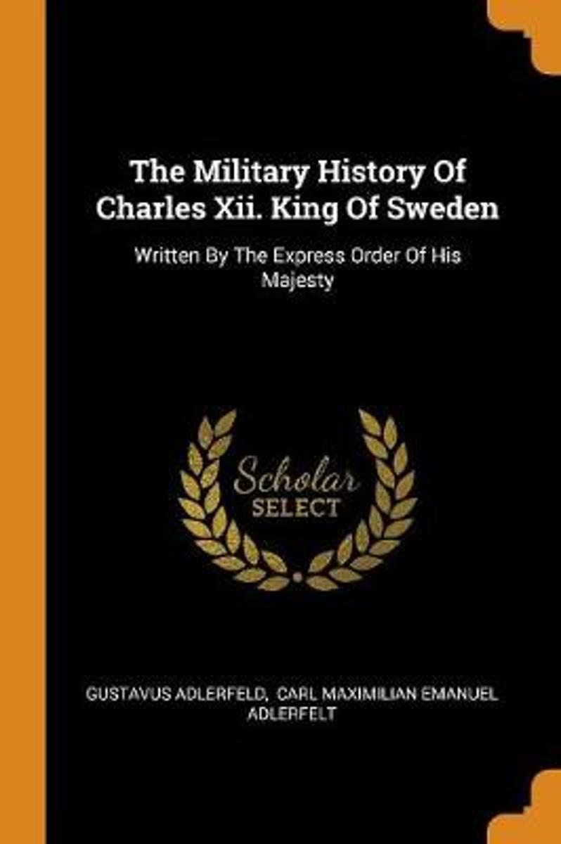 The Military History of Charles XII. King of Sweden