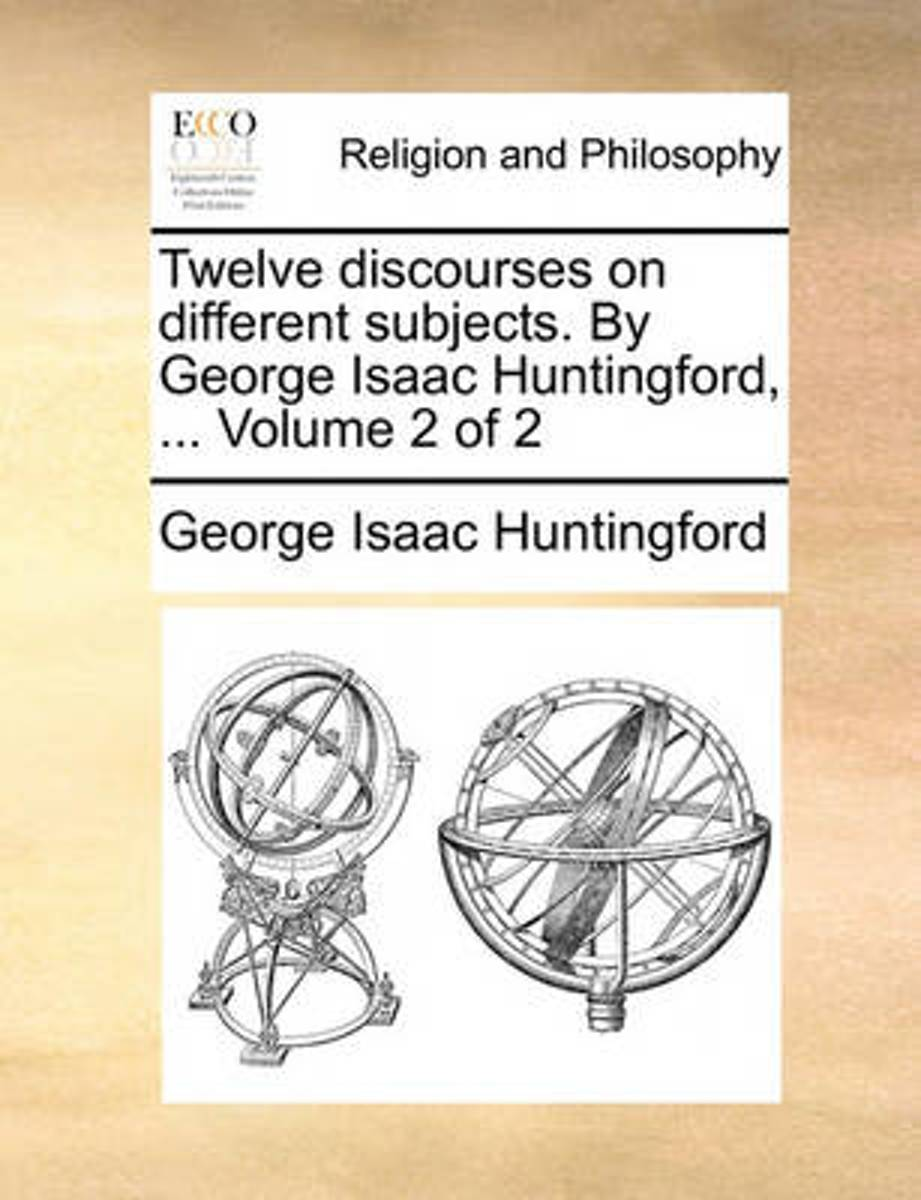 Twelve Discourses on Different Subjects. by George Isaac Huntingford, ... Volume 2 of 2