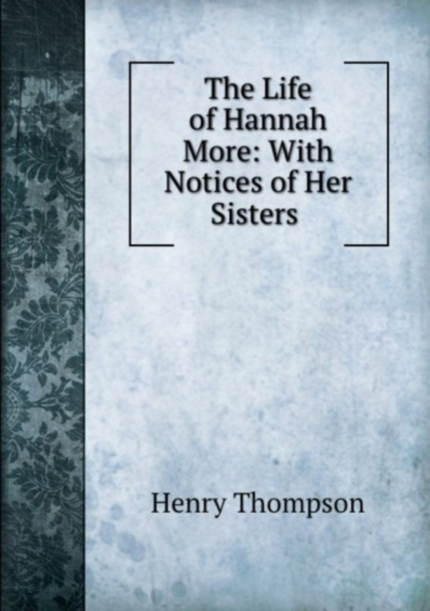 The Life of Hannah More: with Notices of Her Sisters .