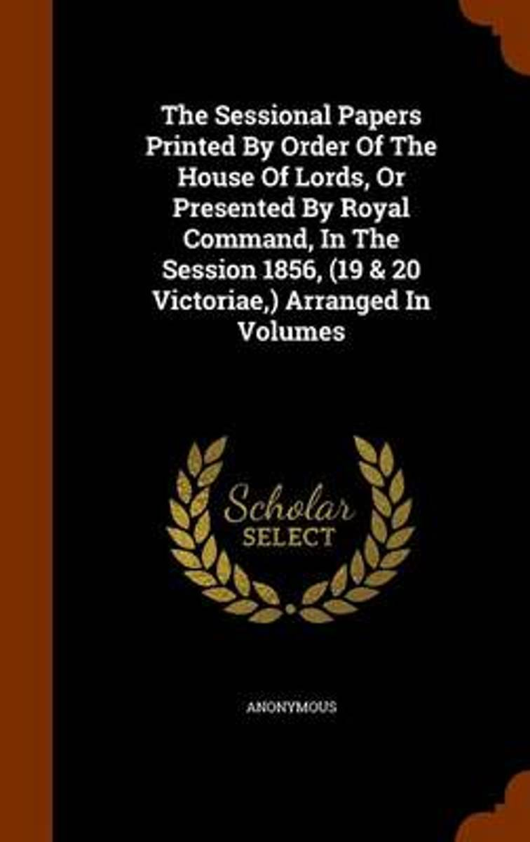 The Sessional Papers Printed by Order of the House of Lords, or Presented by Royal Command, in the Session 1856, (19 & 20 Victoriae, ) Arranged in Volumes