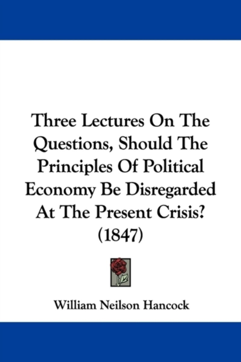 Three Lectures On The Questions, Should The Principles Of Political Economy Be Disregarded At The Present Crisis? (1847)