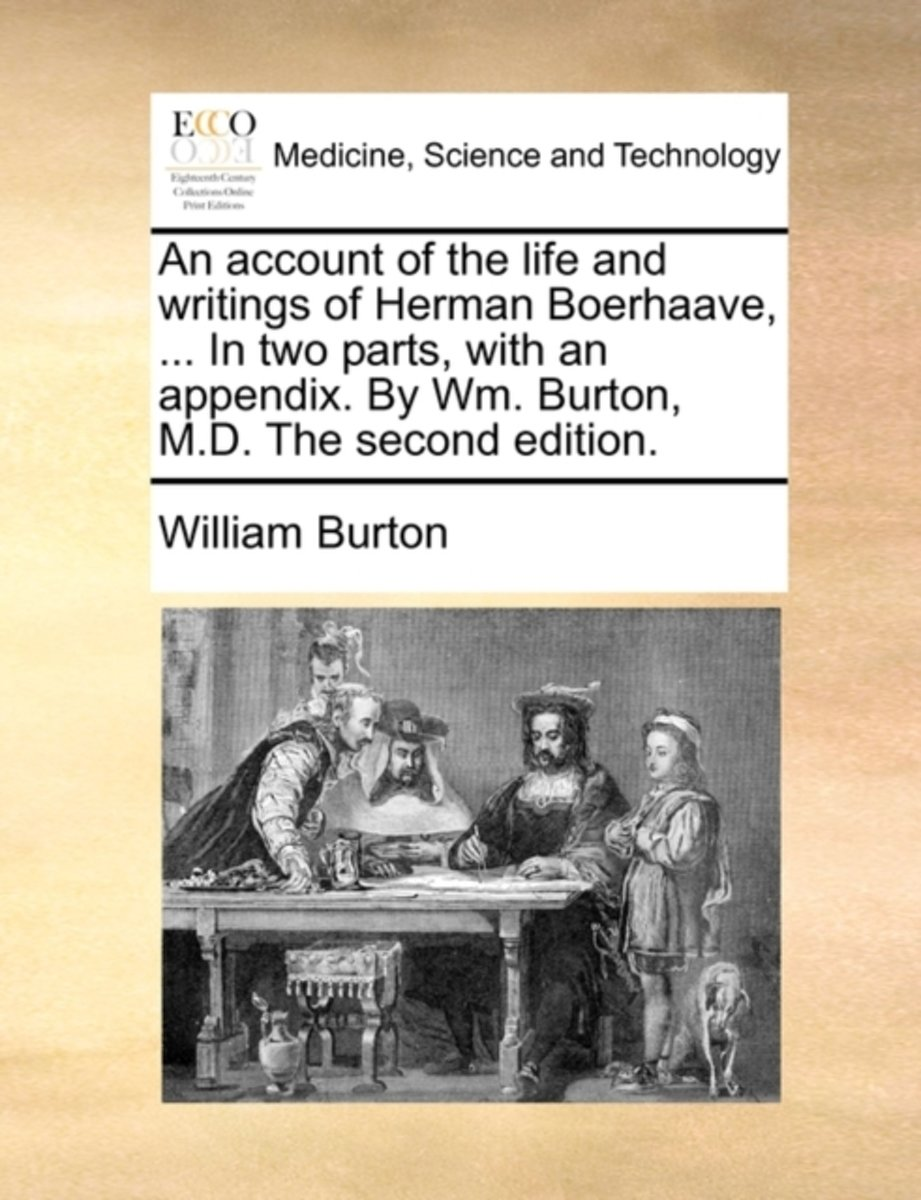 An Account of the Life and Writings of Herman Boerhaave, ... in Two Parts, with an Appendix. by Wm. Burton, M.D. the Second Edition.