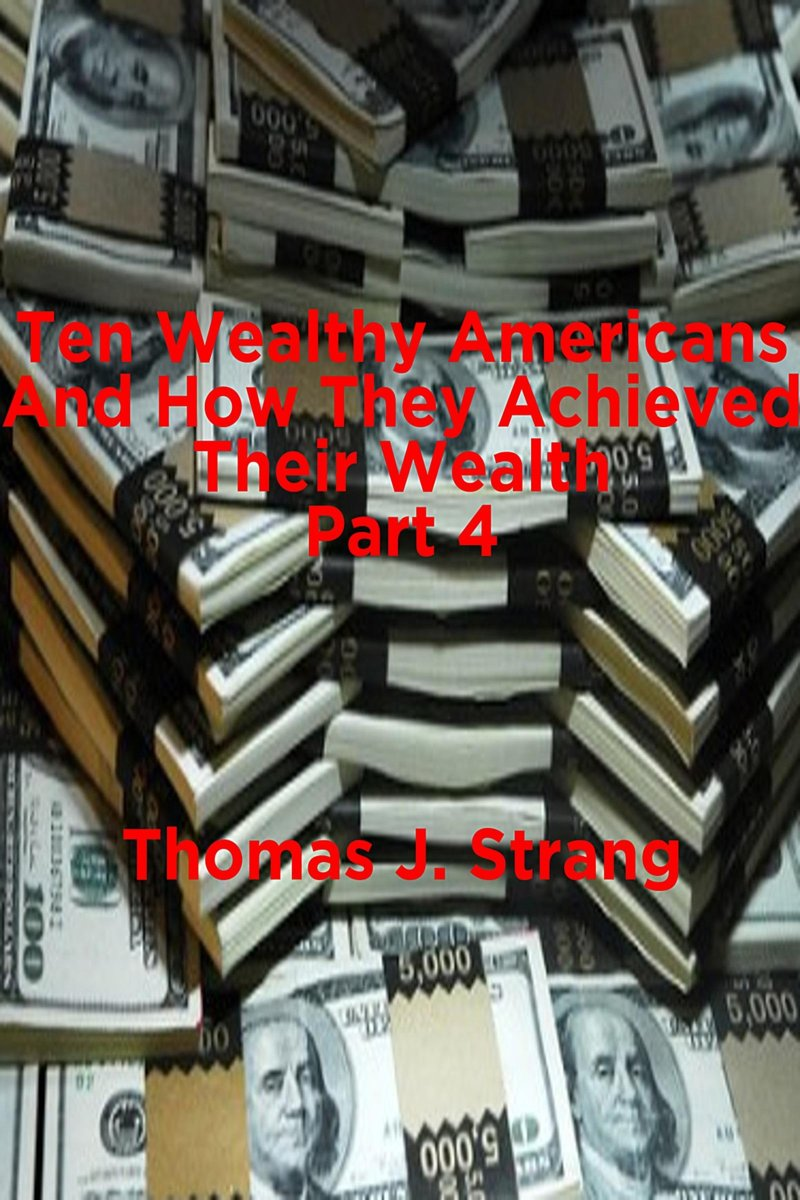 Ten Wealthy Americans And How They Achieved Their Wealth! Part 4