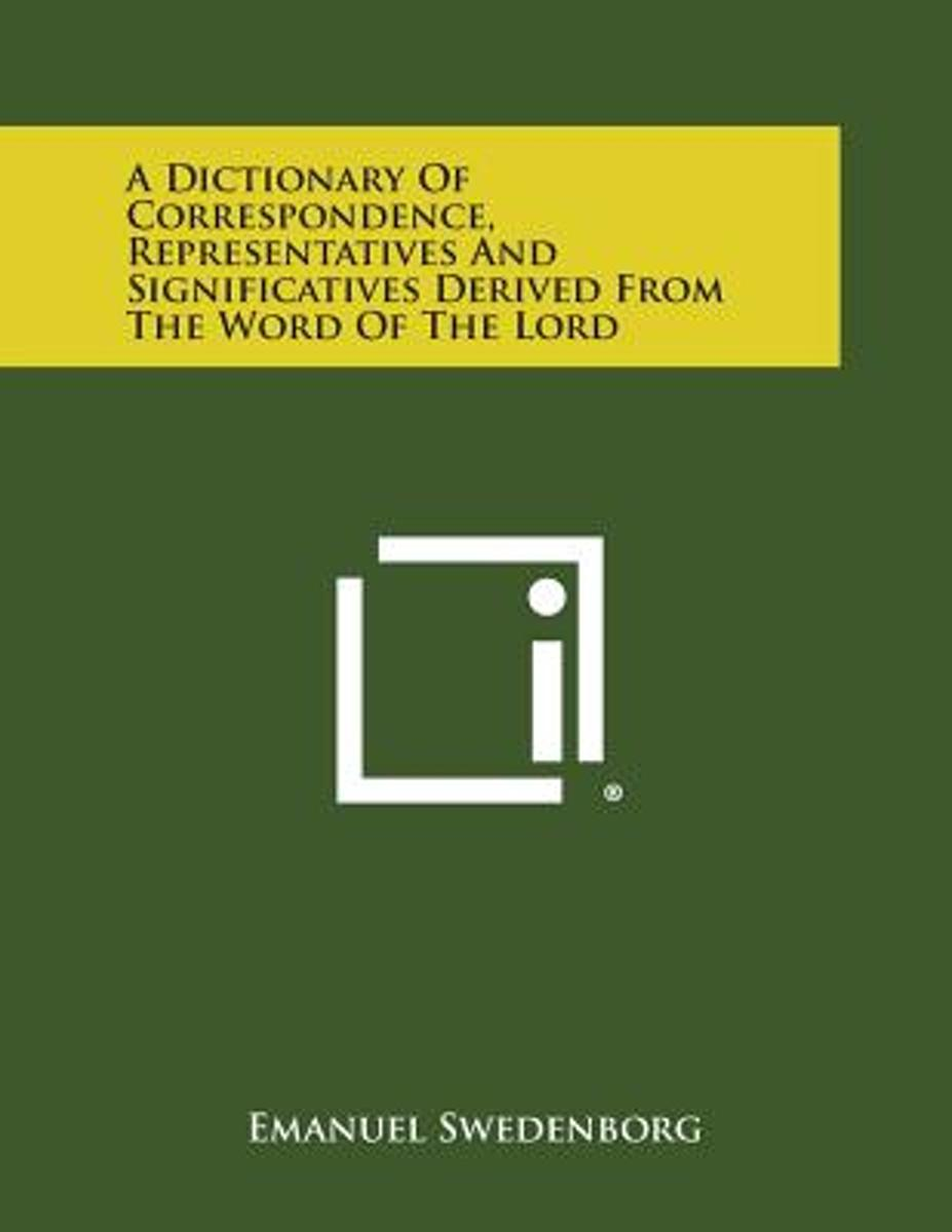 A Dictionary of Correspondence, Representatives and Significatives Derived from the Word of the Lord
