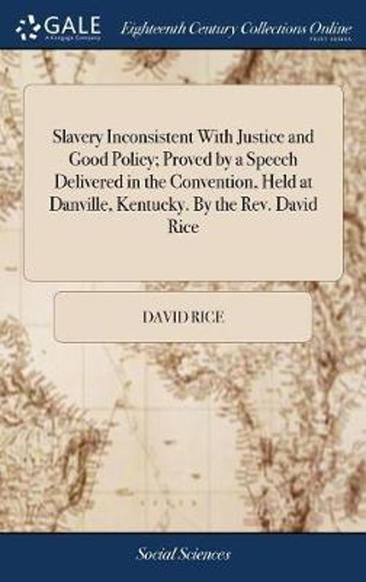 Slavery Inconsistent with Justice and Good Policy; Proved by a Speech Delivered in the Convention, Held at Danville, Kentucky. by the Rev. David Rice