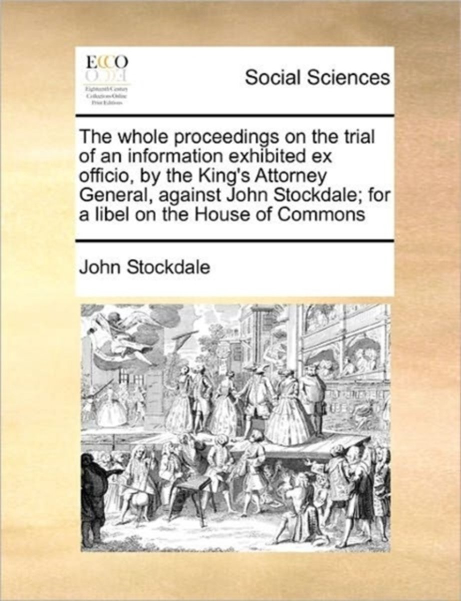 The Whole Proceedings on the Trial of an Information Exhibited Ex Officio, by the King's Attorney General, Against John Stockdale; For a Libel on the House of Commons