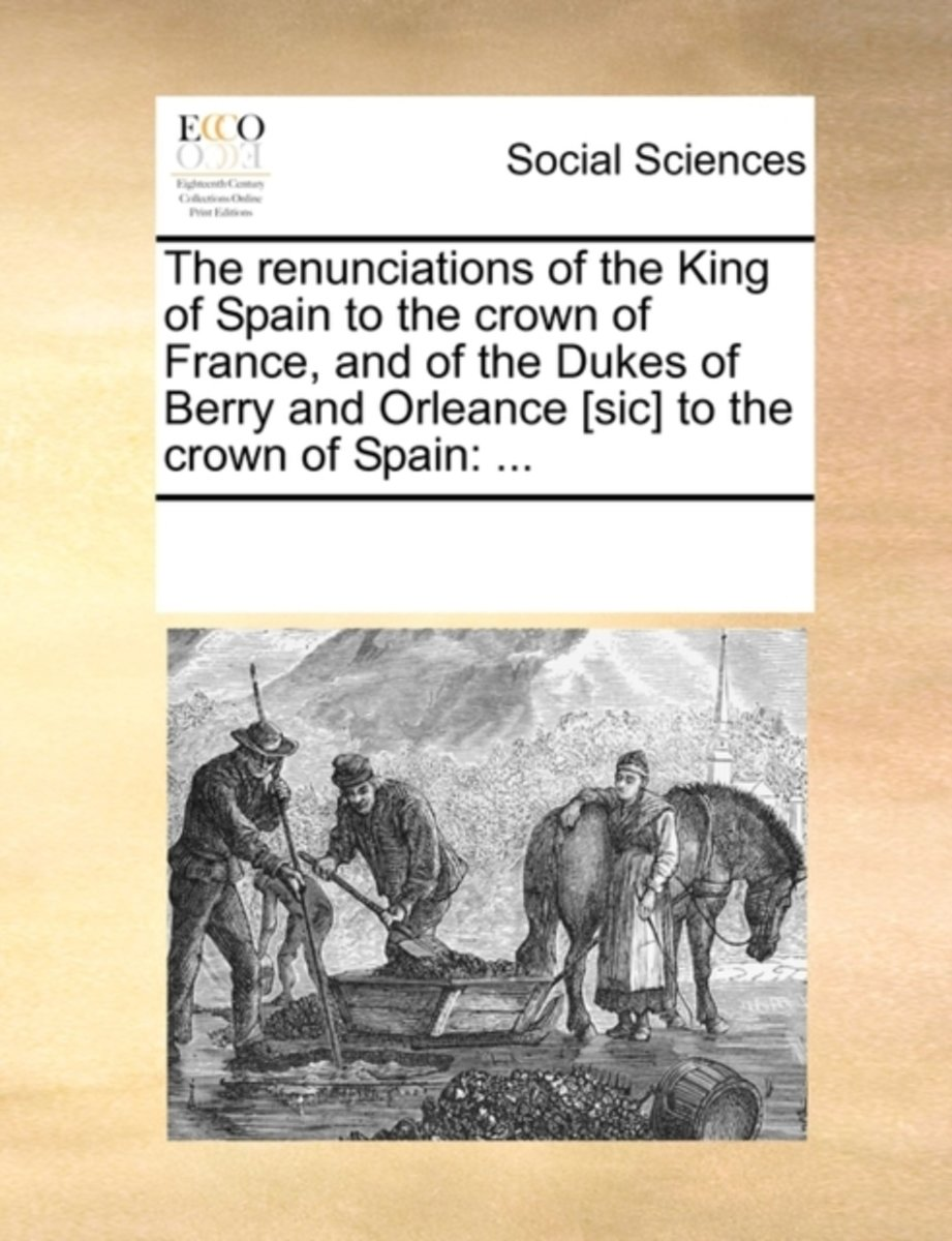 The Renunciations of the King of Spain to the Crown of France, and of the Dukes of Berry and Orleance [sic] to the Crown of Spain