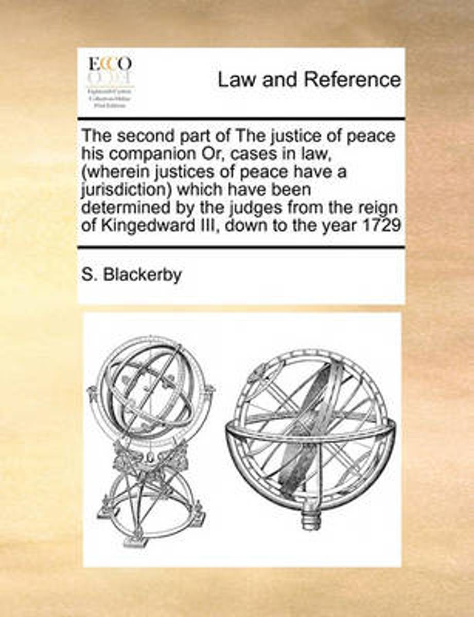The Second Part of the Justice of Peace His Companion Or, Cases in Law, (Wherein Justices of Peace Have a Jurisdiction Which Have Been Determined by the Judges from the Reign of Kingedward II